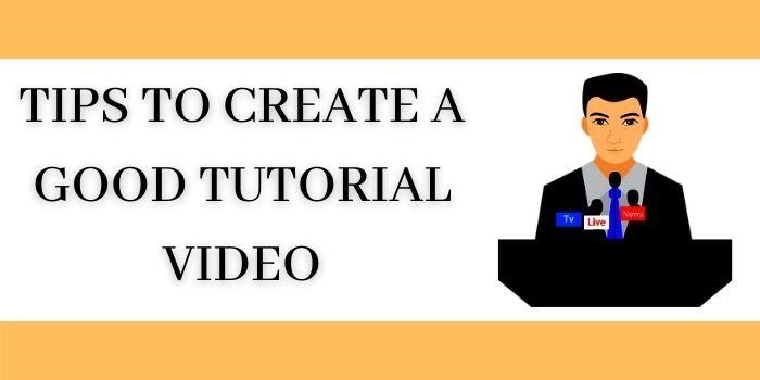 Tips To Create A Good Tutorial Video